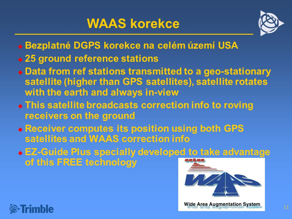 11 WAAS korekce  Bezplatné DGPS korekce na celém území USA  25 ground reference stations  Data from ref stations transmitted to a geo-stationary sa