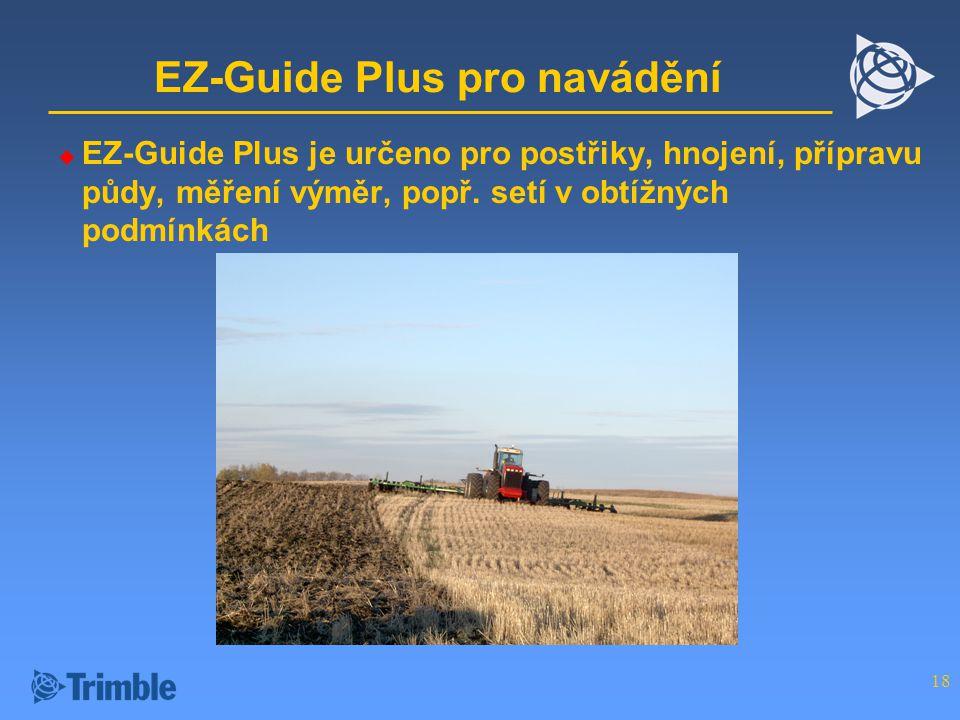 18 EZ-Guide Plus pro navádění  EZ-Guide Plus je určeno pro postřiky, hnojení, přípravu půdy, měření výměr, popř.