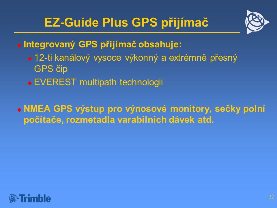 22 EZ-Guide Plus GPS přijímač  Integrovaný GPS přijímač obsahuje:  12-ti kanálový vysoce výkonný a extrémně přesný GPS čip  EVEREST multipath technologii  NMEA GPS výstup pro výnosové monitory, sečky polní počítače, rozmetadla varabilních dávek atd.