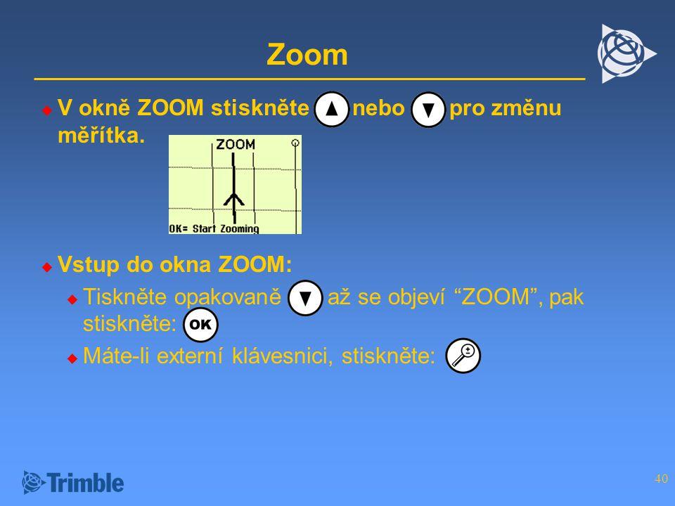 40 Zoom  V okně ZOOM stiskněte nebo pro změnu měřítka.