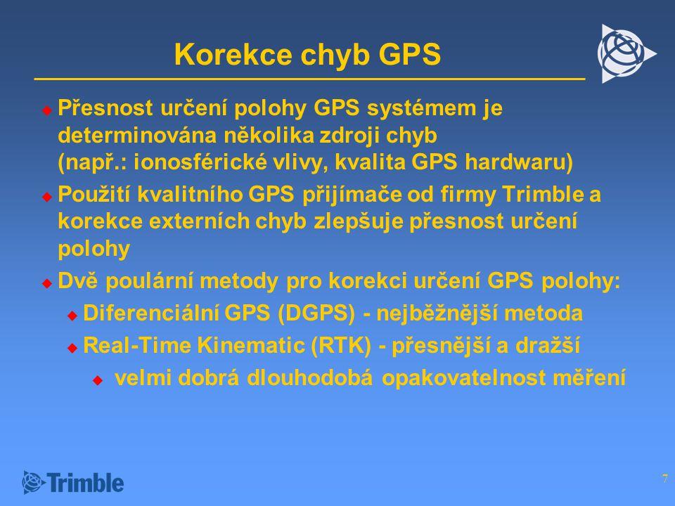 7 Korekce chyb GPS  Přesnost určení polohy GPS systémem je determinována několika zdroji chyb (např.: ionosférické vlivy, kvalita GPS hardwaru)  Použití kvalitního GPS přijímače od firmy Trimble a korekce externích chyb zlepšuje přesnost určení polohy  Dvě poulární metody pro korekci určení GPS polohy:  Diferenciální GPS (DGPS) - nejběžnější metoda  Real-Time Kinematic (RTK) - přesnější a dražší  velmi dobrá dlouhodobá opakovatelnost měření