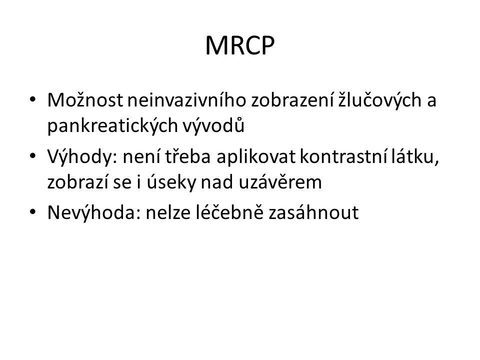 MRCP Možnost neinvazivního zobrazení žlučových a pankreatických vývodů Výhody: není třeba aplikovat kontrastní látku, zobrazí se i úseky nad uzávěrem