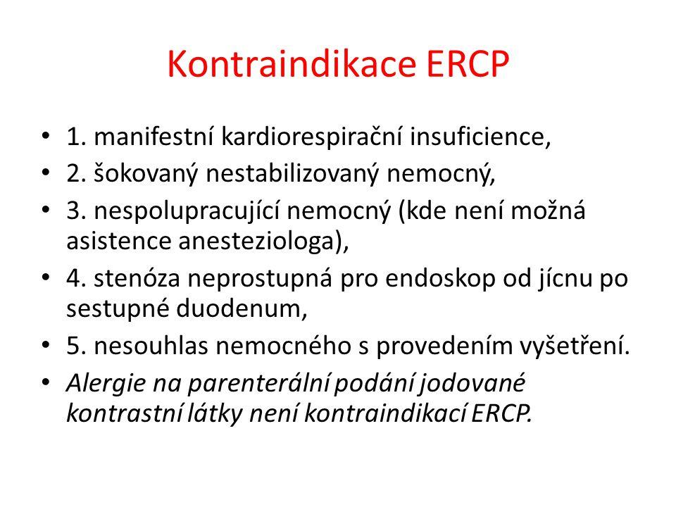 Kontraindikace ERCP 1. manifestní kardiorespirační insuficience, 2. šokovaný nestabilizovaný nemocný, 3. nespolupracující nemocný (kde není možná asis