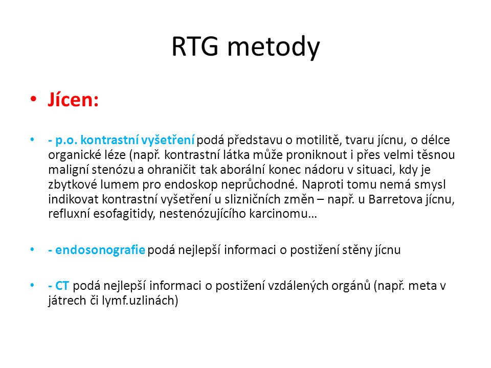 RTG metody Jícen: - p.o. kontrastní vyšetření podá představu o motilitě, tvaru jícnu, o délce organické léze (např. kontrastní látka může proniknout i