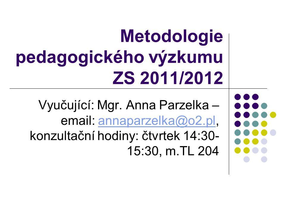 Metodologie pedagogického výzkumu ZS 2011/2012 Vyučující: Mgr. Anna Parzelka – email: annaparzelka@o2.pl, konzultační hodiny: čtvrtek 14:30- 15:30, m.