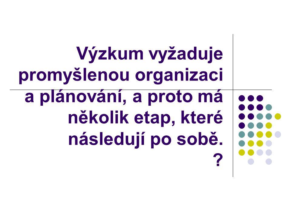 Výzkum vyžaduje promyšlenou organizaci a plánování, a proto má několik etap, které následují po sobě. ?