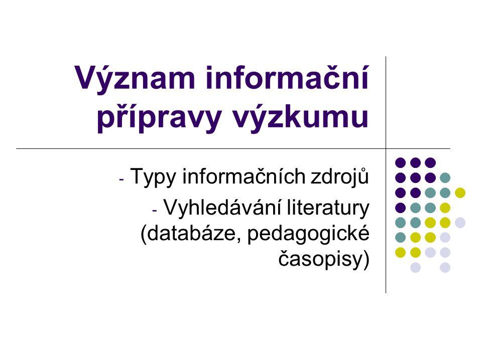 Význam informační přípravy výzkumu - Typy informačních zdrojů - Vyhledávání literatury (databáze, pedagogické časopisy)