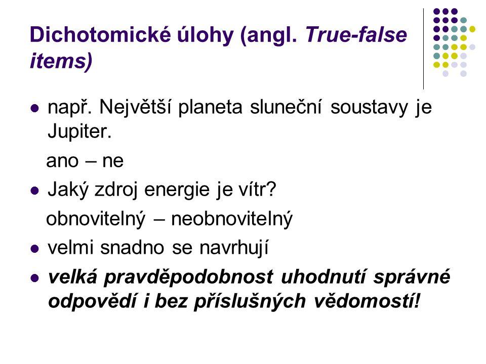 Dichotomické úlohy (angl. True-false items) např. Největší planeta sluneční soustavy je Jupiter. ano – ne Jaký zdroj energie je vítr? obnovitelný – ne