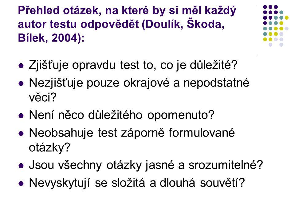 Přehled otázek, na které by si měl každý autor testu odpovědět (Doulík, Škoda, Bílek, 2004): Zjišťuje opravdu test to, co je důležité? Nezjišťuje pouz