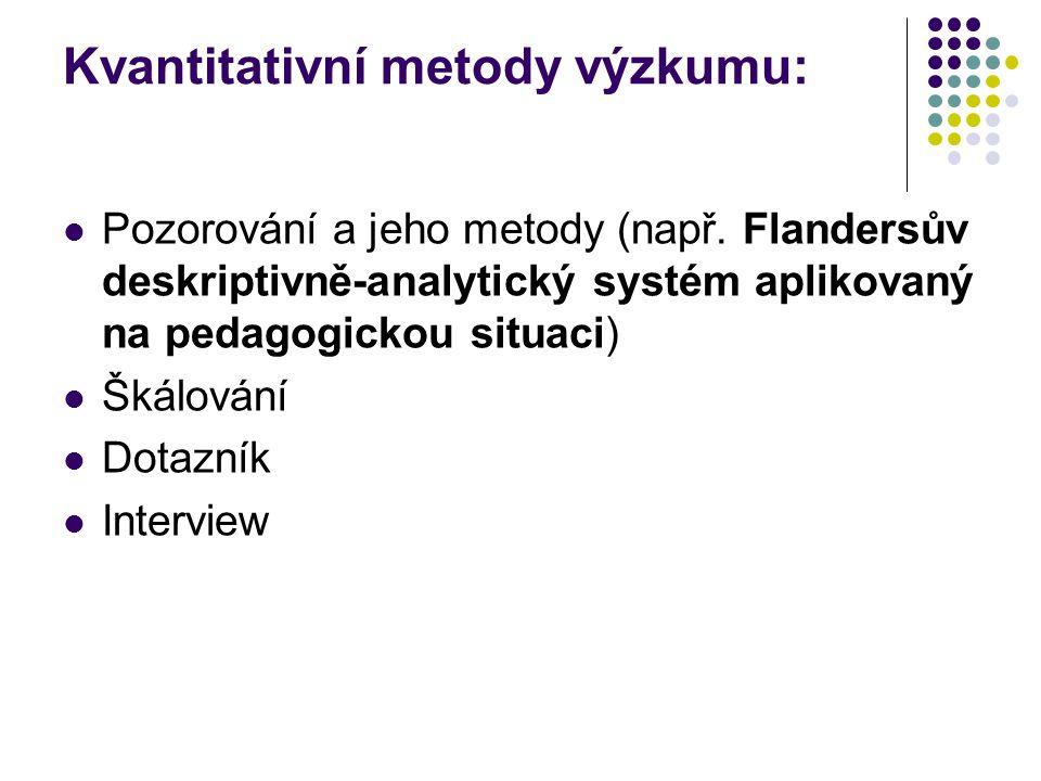 Kvantitativní metody výzkumu: Pozorování a jeho metody (např. Flandersův deskriptivně-analytický systém aplikovaný na pedagogickou situaci) Škálování