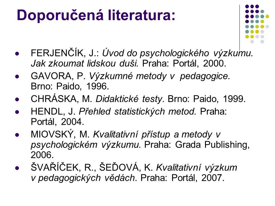 Doporučená literatura: FERJENČÍK, J.: Úvod do psychologického výzkumu. Jak zkoumat lidskou duši. Praha: Portál, 2000. GAVORA, P. Výzkumné metody v ped