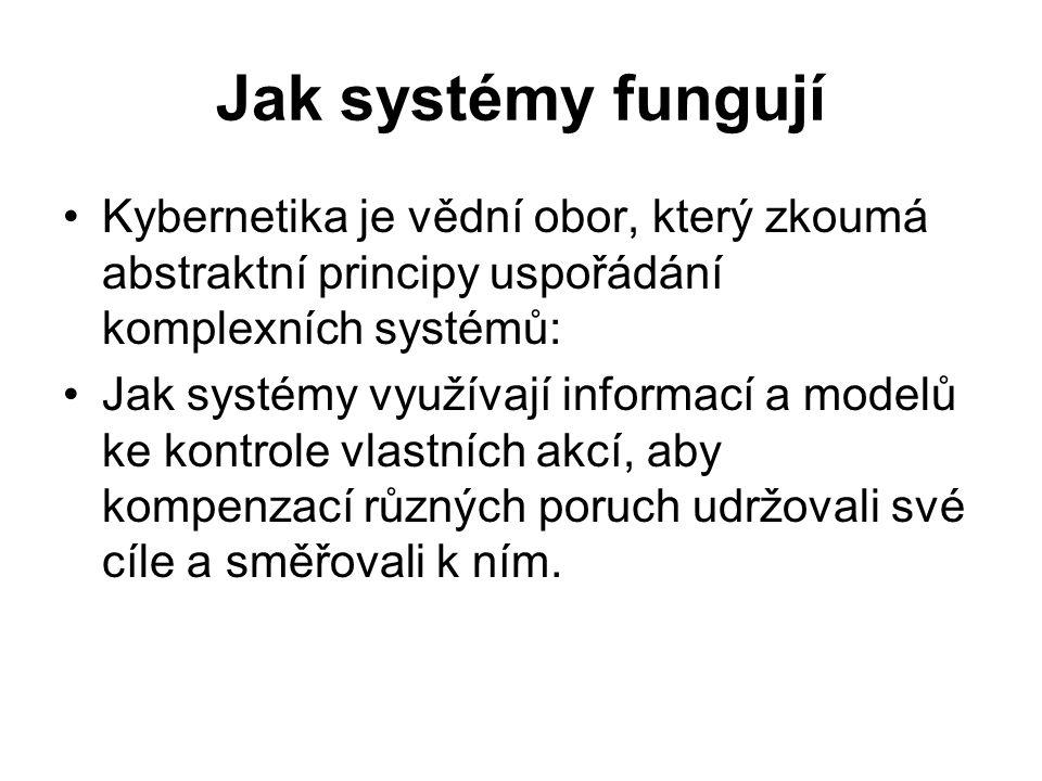 Jak systémy fungují Kybernetika je vědní obor, který zkoumá abstraktní principy uspořádání komplexních systémů: Jak systémy využívají informací a mode
