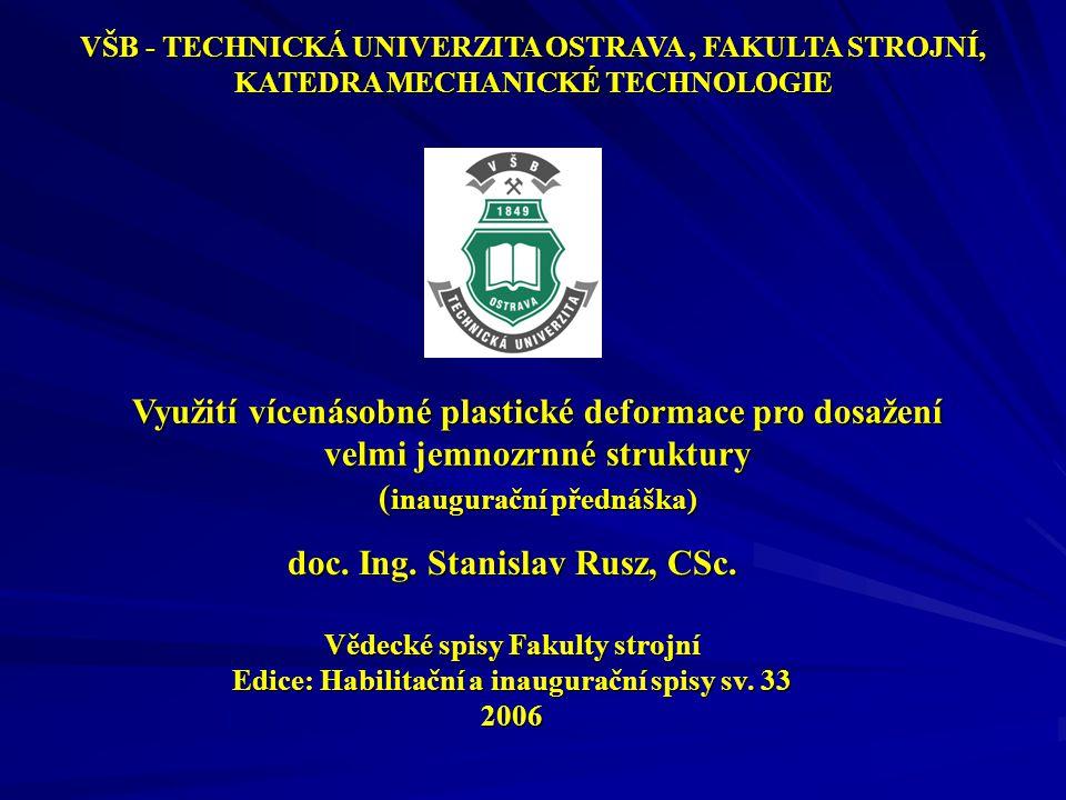 VŠB - TECHNICKÁ UNIVERZITA OSTRAVA, FAKULTA STROJNÍ, KATEDRA MECHANICKÉ TECHNOLOGIE Využití vícenásobné plastické deformace pro dosažení velmi jemnozrnné struktury ( inaugurační přednáška) doc.