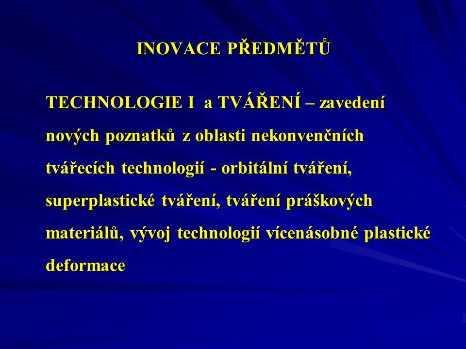 INOVACE PŘEDMĚTŮ TECHNOLOGIE I a TVÁŘENÍ – zavedení nových poznatků z oblasti nekonvenčních tvářecích technologií - orbitální tváření, superplastické tváření, tváření práškových materiálů, vývoj technologií vícenásobné plastické deformace