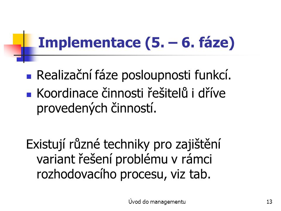 Úvod do managementu13 Implementace (5. – 6. fáze) Realizační fáze posloupnosti funkcí. Koordinace činnosti řešitelů i dříve provedených činností. Exis