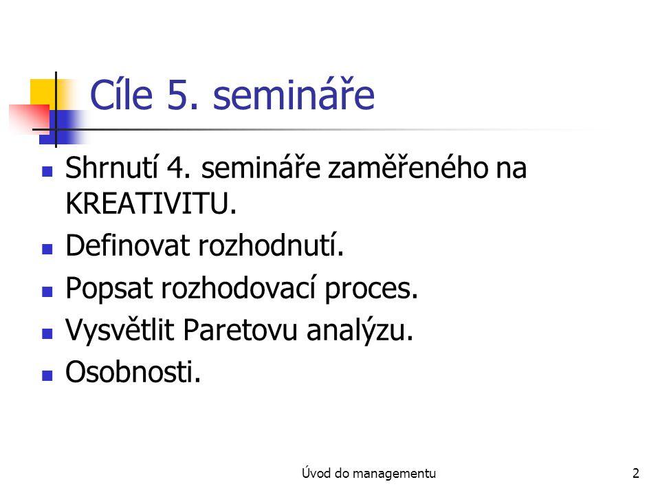 Úvod do managementu2 Cíle 5. semináře Shrnutí 4. semináře zaměřeného na KREATIVITU. Definovat rozhodnutí. Popsat rozhodovací proces. Vysvětlit Paretov