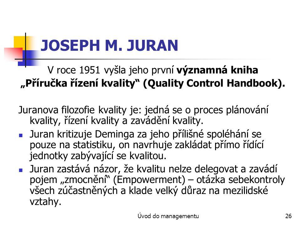"""Úvod do managementu26 JOSEPH M. JURAN V roce 1951 vyšla jeho první významná kniha """"Příručka řízení kvality"""" (Quality Control Handbook). Juranova filoz"""