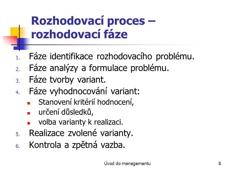 Úvod do managementu8 Rozhodovací proces – rozhodovací fáze 1. Fáze identifikace rozhodovacího problému. 2. Fáze analýzy a formulace problému. 3. Fáze