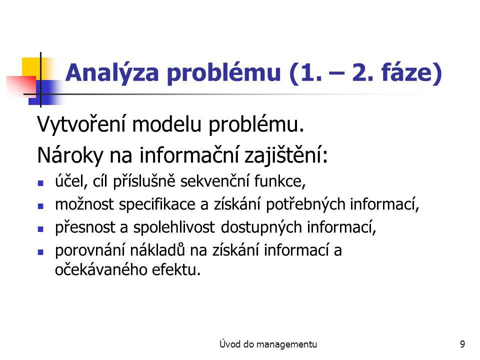 Úvod do managementu9 Analýza problému (1. – 2. fáze) Vytvoření modelu problému. Nároky na informační zajištění: účel, cíl příslušně sekvenční funkce,