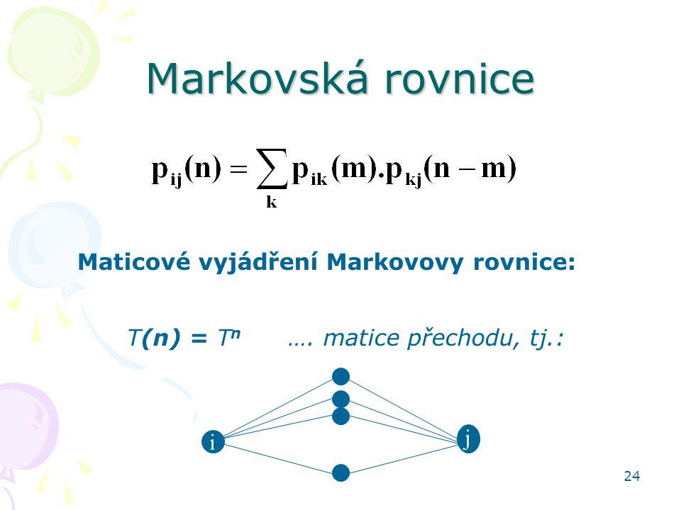 24 Markovská rovnice Maticové vyjádření Markovovy rovnice: T(n) = T n …. matice přechodu, tj.: i j