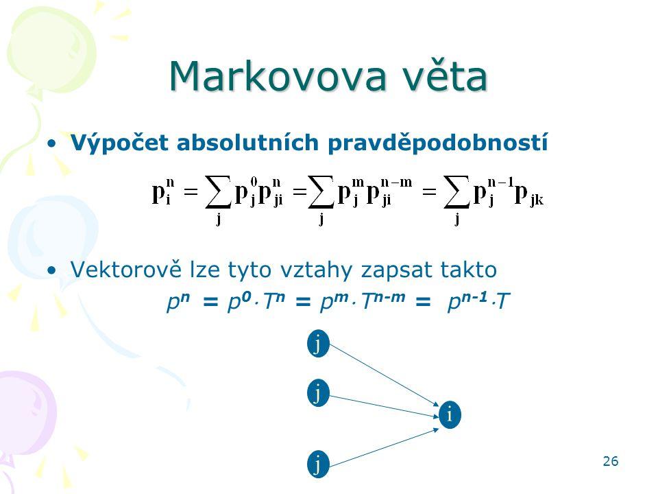 26 Markovova věta Výpočet absolutních pravděpodobností Vektorově lze tyto vztahy zapsat takto p n = p 0  T n = p m  T n-m = p n-1 T i j j j