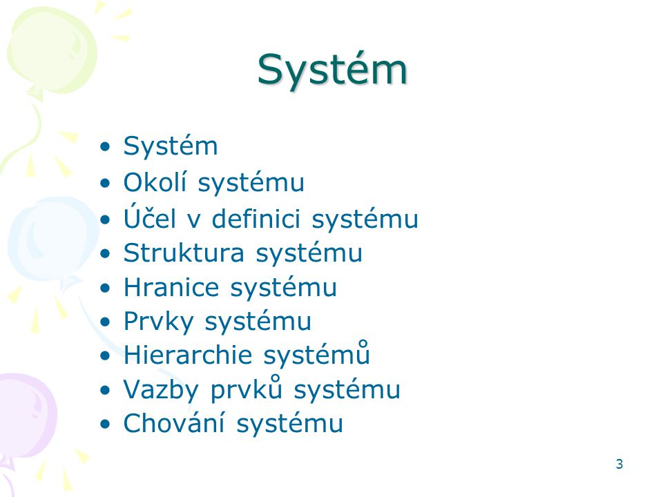 3Systém Systém Okolí systému Účel v definici systému Struktura systému Hranice systému Prvky systému Hierarchie systémů Vazby prvků systému Chování sy