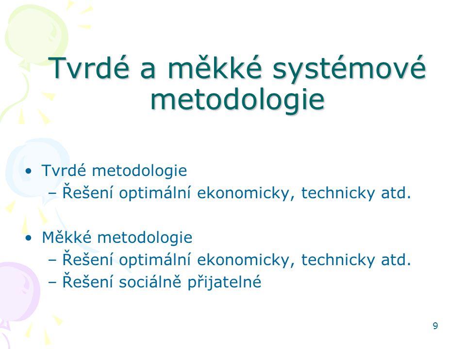 9 Tvrdé a měkké systémové metodologie Tvrdé metodologie –Řešení optimální ekonomicky, technicky atd. Měkké metodologie –Řešení optimální ekonomicky, t