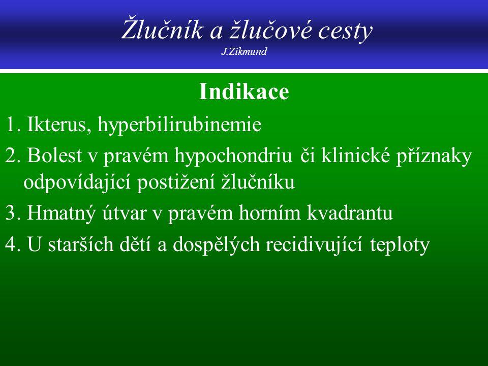 Žlučník a žlučové cesty J.Zikmund Indikace 1. Ikterus, hyperbilirubinemie 2. Bolest v pravém hypochondriu či klinické příznaky odpovídající postižení