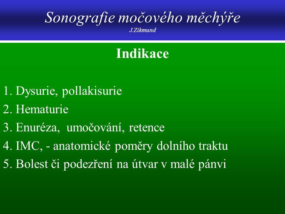 Sonografie močového měchýře J.Zikmund Indikace 1. Dysurie, pollakisurie 2. Hematurie 3. Enuréza, umočování, retence 4. IMC, - anatomické poměry dolníh