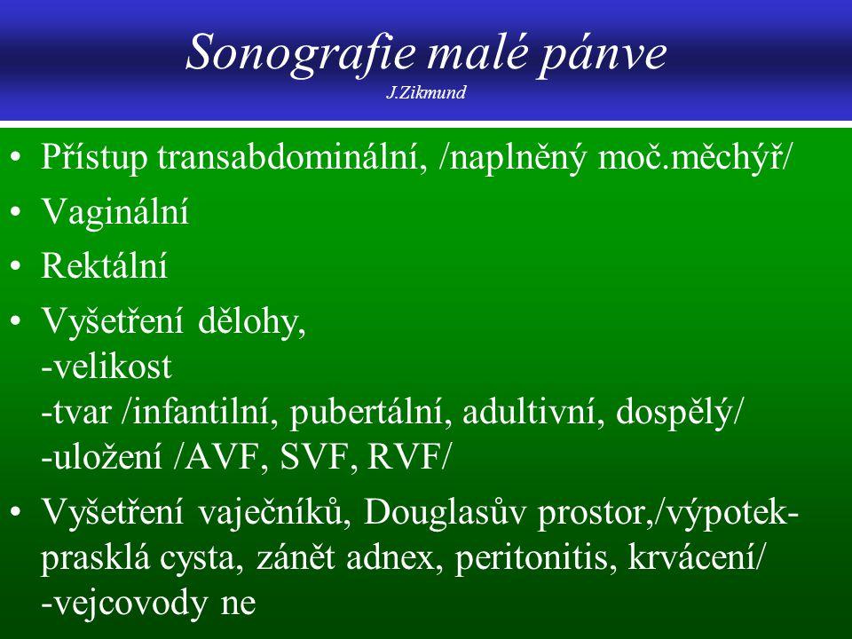 Sonografie malé pánve J.Zikmund Přístup transabdominální, /naplněný moč.měchýř/ Vaginální Rektální Vyšetření dělohy, -velikost -tvar /infantilní, pube