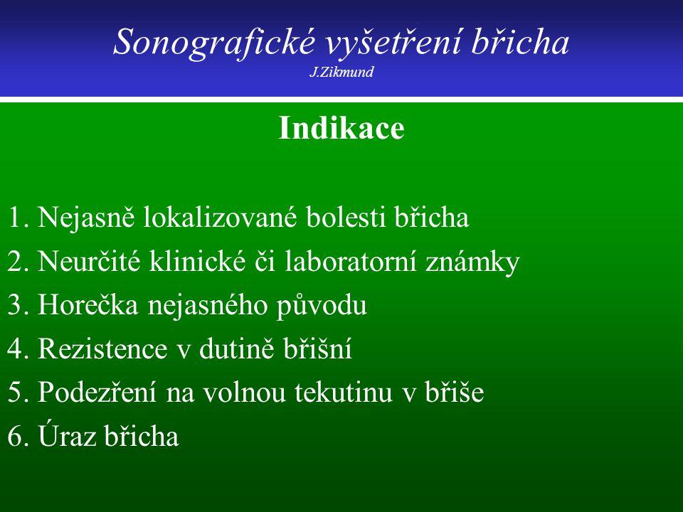 Sonografické vyšetření břicha J.Zikmund Indikace 1. Nejasně lokalizované bolesti břicha 2. Neurčité klinické či laboratorní známky 3. Horečka nejasnéh