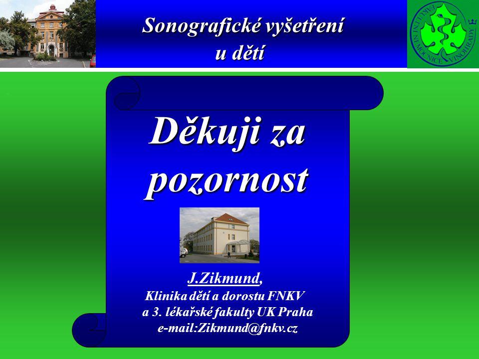 Sonografické vyšetření u dětí. Děkuji za pozornost J.Zikmund, Klinika dětí a dorostu FNKV a 3. lékařské fakulty UK Praha e-mail:Zikmund@fnkv.cz
