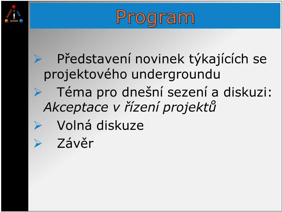  Představení novinek týkajících se projektového undergroundu  Téma pro dnešní sezení a diskuzi: Akceptace v řízení projektů  Volná diskuze  Závěr