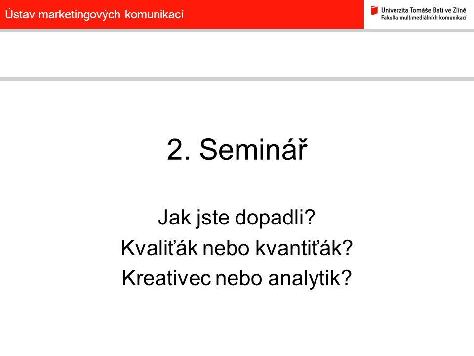 Ústav marketingových komunikací 2. Seminář Jak jste dopadli? Kvaliťák nebo kvantiťák? Kreativec nebo analytik?