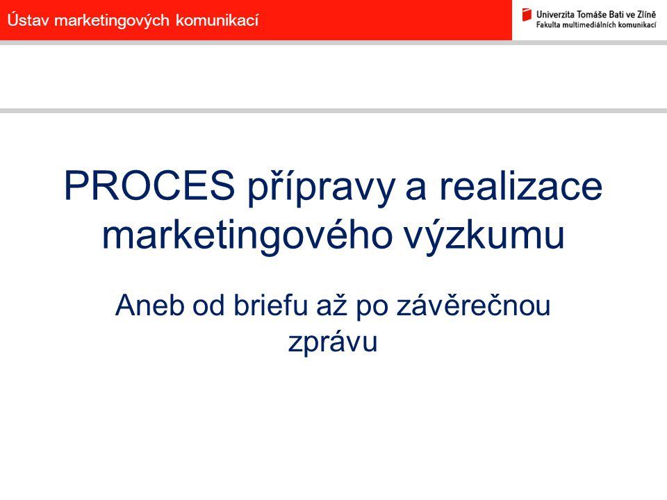 Ústav marketingových komunikací PROCES přípravy a realizace marketingového výzkumu Aneb od briefu až po závěrečnou zprávu