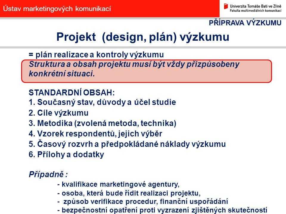Ústav marketingových komunikací Projekt (design, plán) výzkumu = plán realizace a kontroly výzkumu Struktura a obsah projektu musí být vždy přizpůsobe