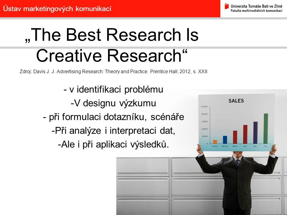 "Ústav marketingových komunikací ""The Best Research Is Creative Research"" Zdroj: Davis J. J. Advertising Research: Theory and Practice. Prentice Hall,"