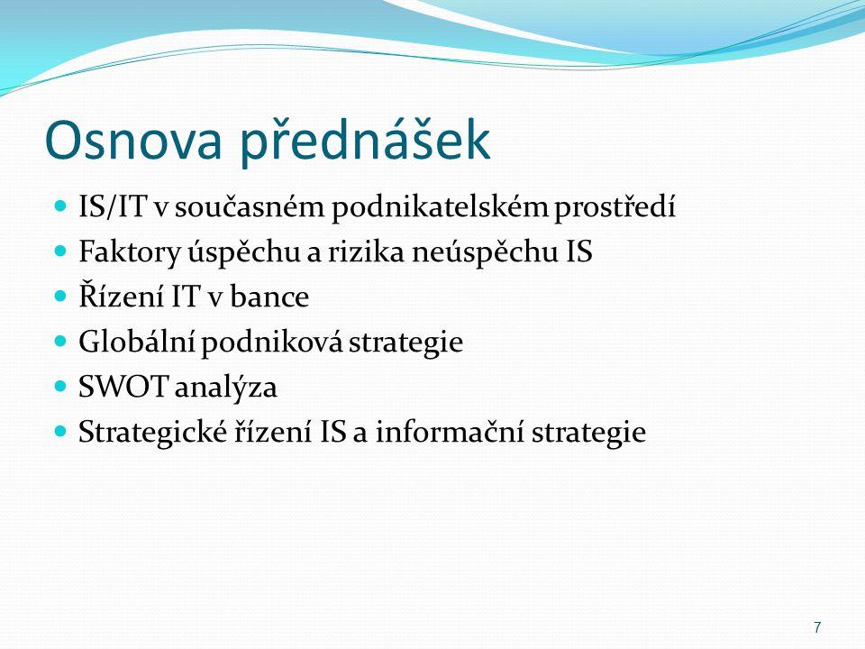 Osnova přednášek IS/IT v současném podnikatelském prostředí Faktory úspěchu a rizika neúspěchu IS Řízení IT v bance Globální podniková strategie SWOT
