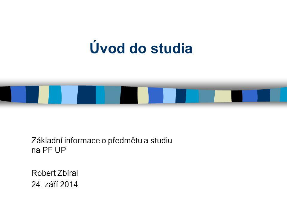 Úvod do studia Základní informace o předmětu a studiu na PF UP Robert Zbíral 24. září 2014