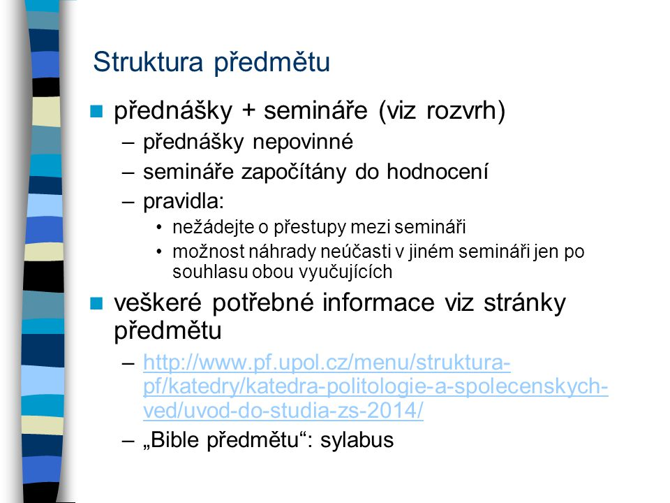 """Struktura předmětu přednášky + semináře (viz rozvrh) –přednášky nepovinné –semináře započítány do hodnocení –pravidla: nežádejte o přestupy mezi semináři možnost náhrady neúčasti v jiném semináři jen po souhlasu obou vyučujících veškeré potřebné informace viz stránky předmětu –http://www.pf.upol.cz/menu/struktura- pf/katedry/katedra-politologie-a-spolecenskych- ved/uvod-do-studia-zs-2014/http://www.pf.upol.cz/menu/struktura- pf/katedry/katedra-politologie-a-spolecenskych- ved/uvod-do-studia-zs-2014/ –""""Bible předmětu : sylabus"""
