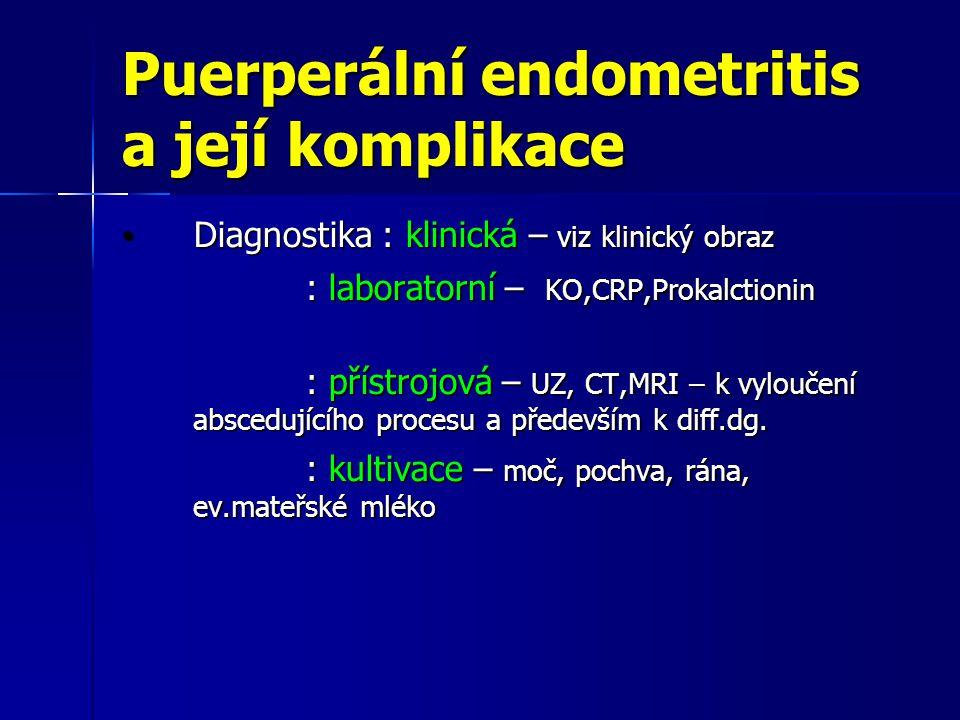 Puerperální endometritis a její komplikace Diagnostika : klinická – viz klinický obraz Diagnostika : klinická – viz klinický obraz : laboratorní – KO,CRP,Prokalctionin : laboratorní – KO,CRP,Prokalctionin : přístrojová – UZ, CT,MRI – k vyloučení abscedujícího procesu a především k diff.dg.