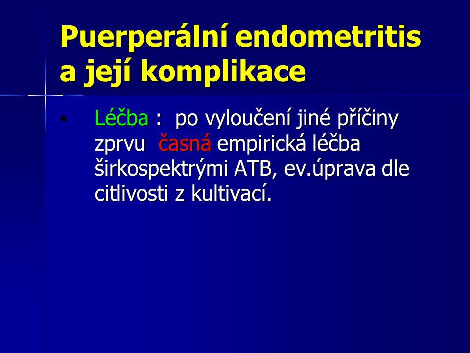 Puerperální endometritis a její komplikace Léčba : po vyloučení jiné příčiny zprvu časná empirická léčba širkospektrými ATB, ev.úprava dle citlivosti z kultivací.