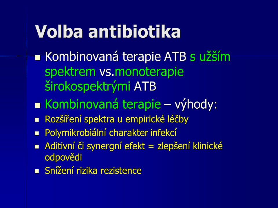 Volba antibiotika Kombinovaná terapie ATB s užším spektrem vs.monoterapie širokospektrými ATB Kombinovaná terapie ATB s užším spektrem vs.monoterapie širokospektrými ATB Kombinovaná terapie – výhody: Kombinovaná terapie – výhody: Rozšíření spektra u empirické léčby Rozšíření spektra u empirické léčby Polymikrobiální charakter infekcí Polymikrobiální charakter infekcí Aditivní či synergní efekt = zlepšení klinické odpovědi Aditivní či synergní efekt = zlepšení klinické odpovědi Snížení rizika rezistence Snížení rizika rezistence