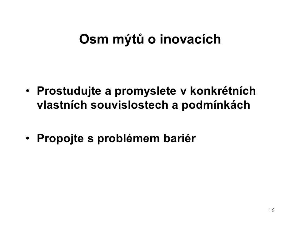 Osm mýtů o inovacích Prostudujte a promyslete v konkrétních vlastních souvislostech a podmínkách Propojte s problémem bariér 16
