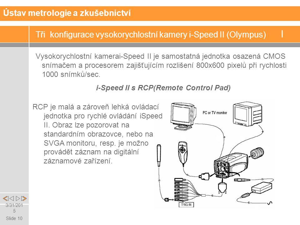 Slide 10 3/31/2015 Tři konfigurace vysokorychlostní kamery i-Speed II (Olympus) I Vysokorychlostní kamerai-Speed II je samostatná jednotka osazená CMOS snímačem a procesorem zajišťujícím rozlišení 800x600 pixelů při rychlosti 1000 snímků/sec.