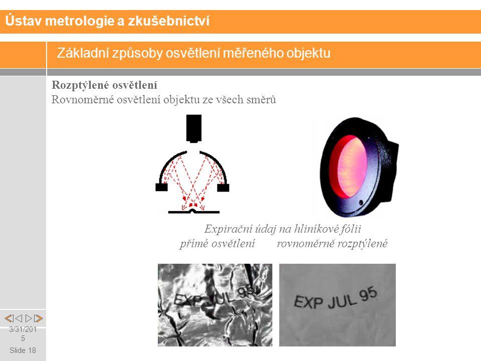Slide 18 3/31/2015 Rozptýlené osvětlení Rovnoměrné osvětlení objektu ze všech směrů Expirační údaj na hliníkové fólii přímé osvětlení rovnoměrně rozptýlené Základní způsoby osvětlení měřeného objektu Ústav metrologie a zkušebnictví