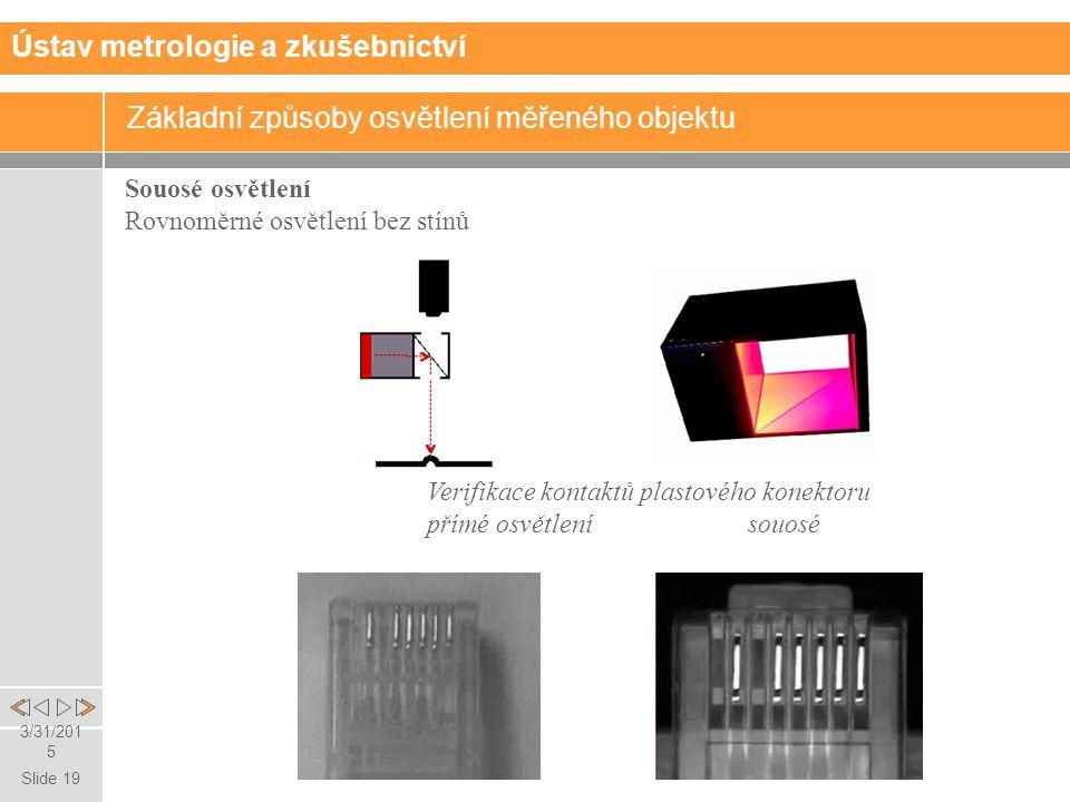 Slide 19 3/31/2015 Souosé osvětlení Rovnoměrné osvětlení bez stínů Verifikace kontaktů plastového konektoru přímé osvětlení souosé Základní způsoby osvětlení měřeného objektu Ústav metrologie a zkušebnictví