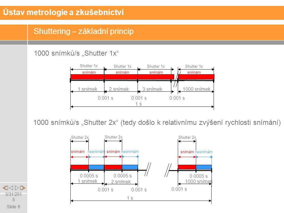 """Slide 6 3/31/2015 Shuttering – základní princip 1000 snímků/s """"Shutter 1x Ústav metrologie a zkušebnictví 1000 snímků/s """"Shutter 2x (tedy došlo k relativnímu zvýšení rychlosti snímání) 1.snímek2.snímek3.snímek1000.snímek 0.001 s 1 s Shutter 1x snímám 1.snímek 0.001 s 2.snímek 0.001 s snímámnesnímám Shutter 2x 0.0005 s snímámnesnímám Shutter 2x 0.0005 s 1000.snímek snímámnesnímám Shutter 2x 0.0005 s 1 s 0.001 s"""