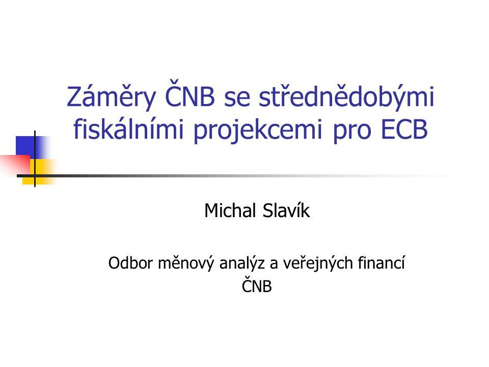 Záměry ČNB se střednědobými fiskálními projekcemi pro ECB Michal Slavík Odbor měnový analýz a veřejných financí ČNB