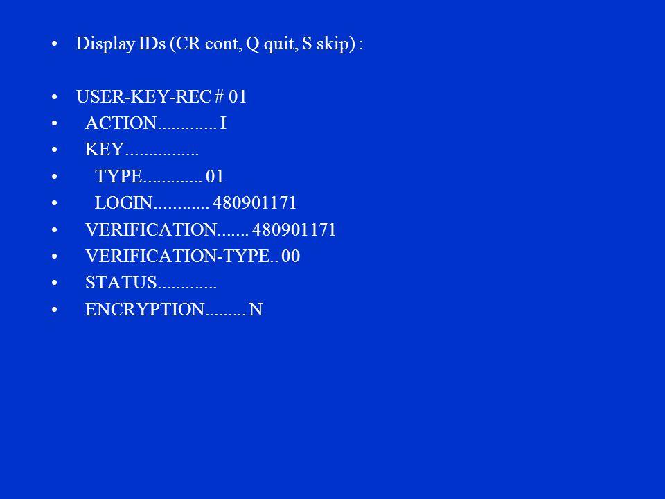 Display IDs (CR cont, Q quit, S skip) : USER-KEY-REC # 01 ACTION............. I KEY................ TYPE............. 01 LOGIN............ 480901171 V